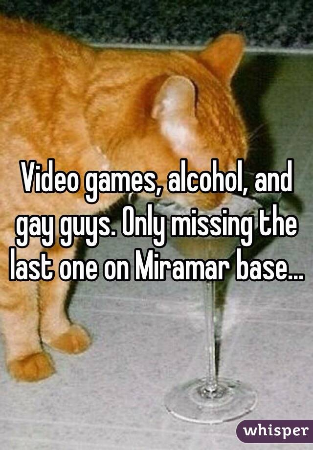 Video games, alcohol, and gay guys. Only missing the last one on Miramar base...
