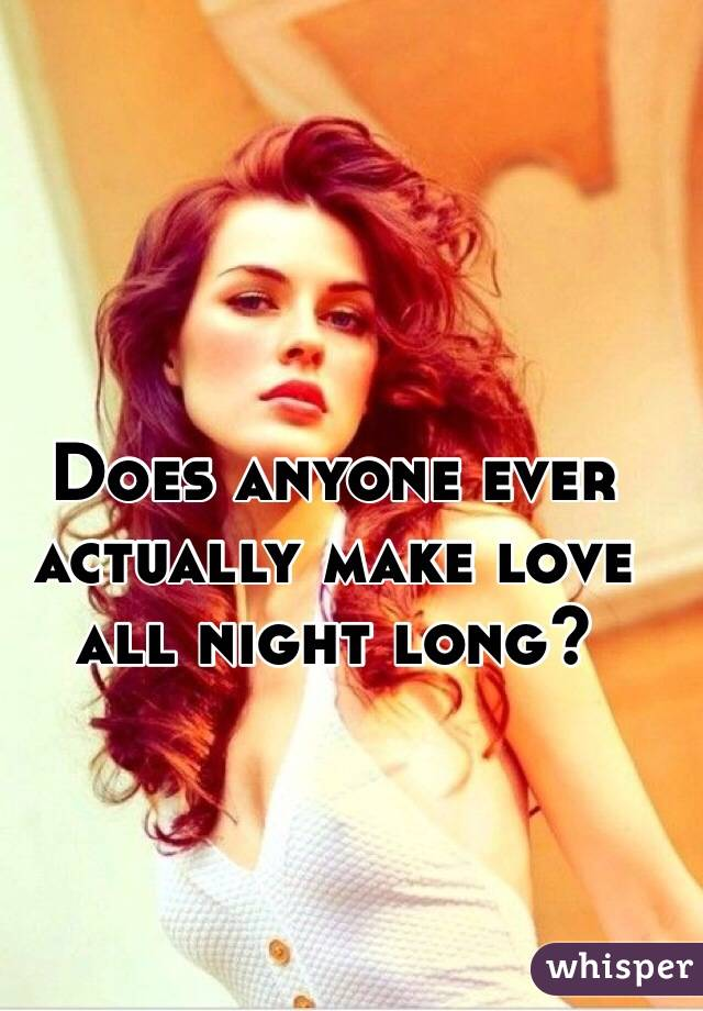 Does anyone ever actually make love all night long?