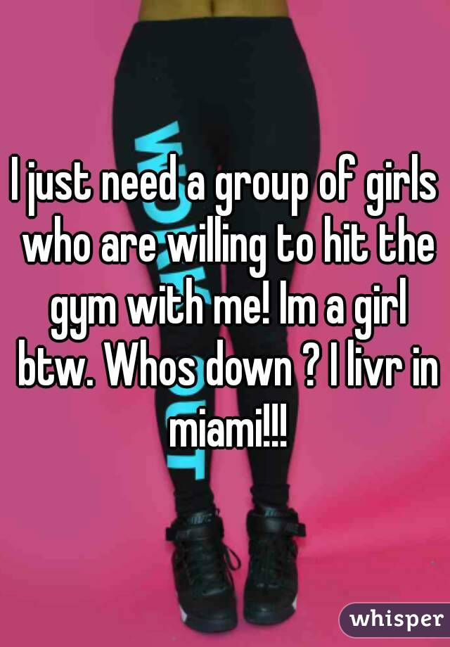 I just need a group of girls who are willing to hit the gym with me! Im a girl btw. Whos down ? I livr in miami!!!