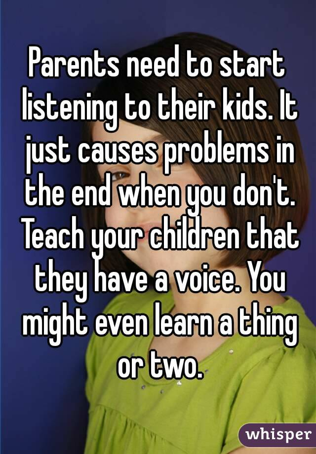 Parents need to start listening to their kids. It just causes problems in the end when you don't. Teach your children that they have a voice. You might even learn a thing or two.
