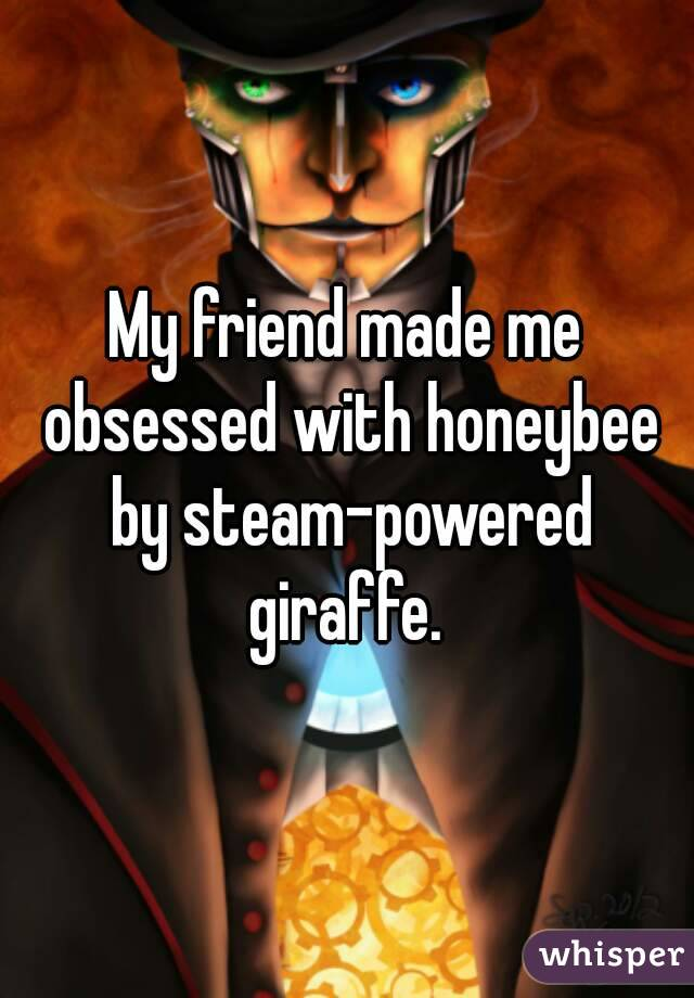 My friend made me obsessed with honeybee by steam-powered giraffe.