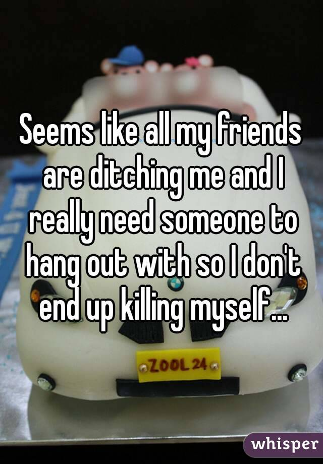 Seems like all my friends are ditching me and I really need someone to hang out with so I don't end up killing myself...