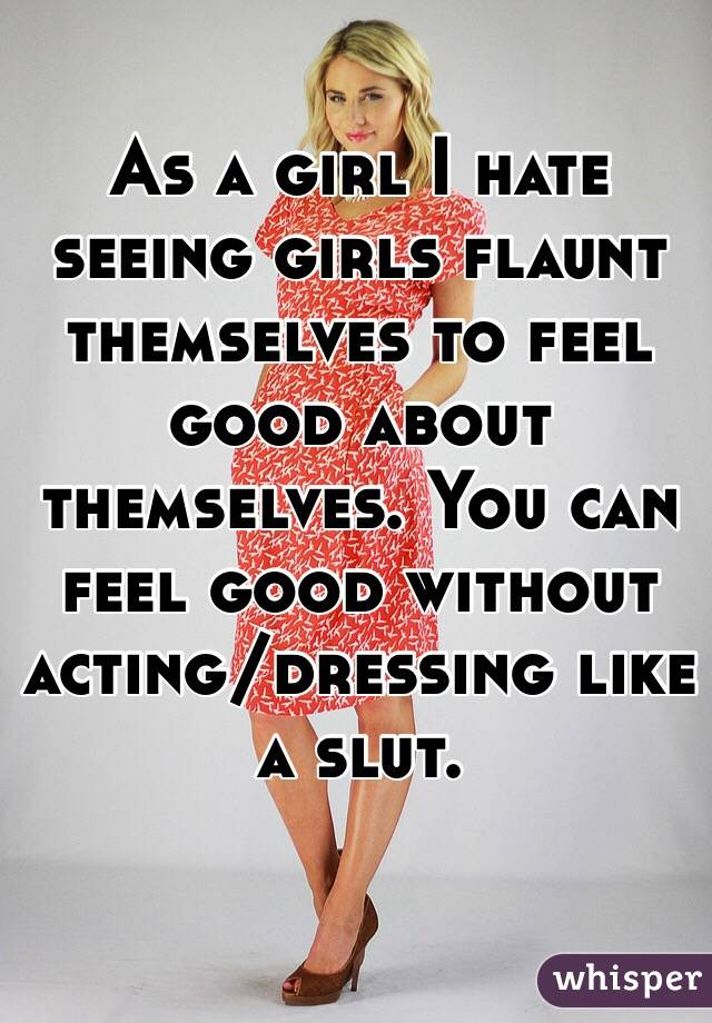 As a girl I hate seeing girls flaunt themselves to feel good about themselves. You can feel good without acting/dressing like a slut.