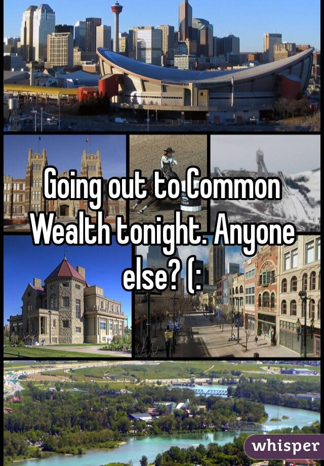 Going out to Common Wealth tonight. Anyone else? (: