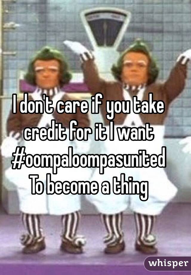 I don't care if you take credit for it I want #oompaloompasunited To become a thing
