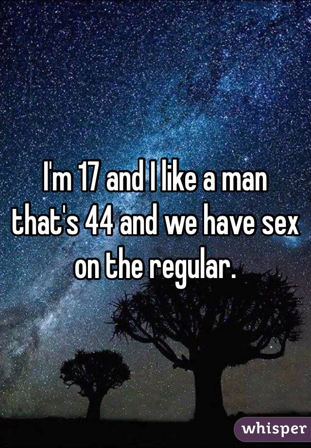I'm 17 and I like a man that's 44 and we have sex on the regular.