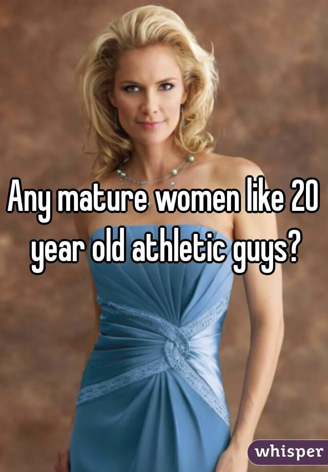 Any mature women like 20 year old athletic guys?