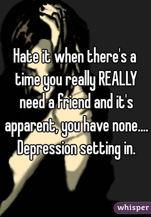 Hate it when there's a time you really REALLY need a friend and it's apparent, you have none.... Depression setting in.