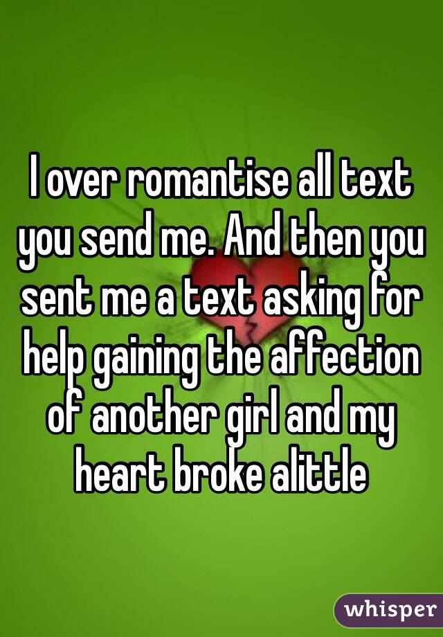 I over romantise all text you send me. And then you sent me a text asking for help gaining the affection of another girl and my heart broke alittle