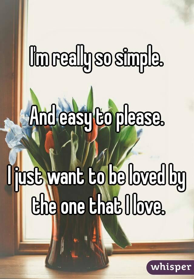 I'm really so simple.  And easy to please.  I just want to be loved by the one that I love.