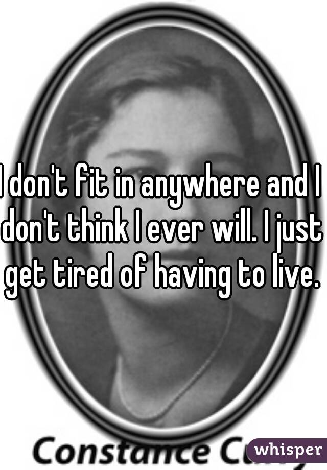 I don't fit in anywhere and I don't think I ever will. I just get tired of having to live.