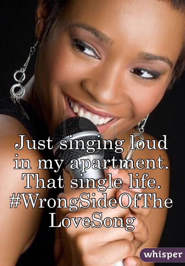 Just singing loud in my apartment. That single life. #WrongSideOfTheLoveSong