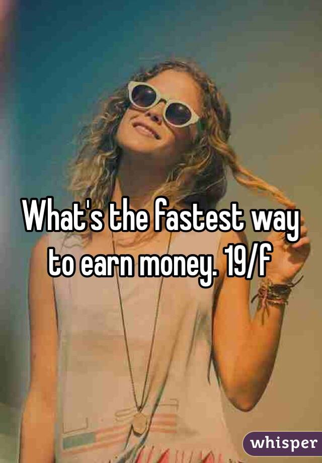 What's the fastest way to earn money. 19/f