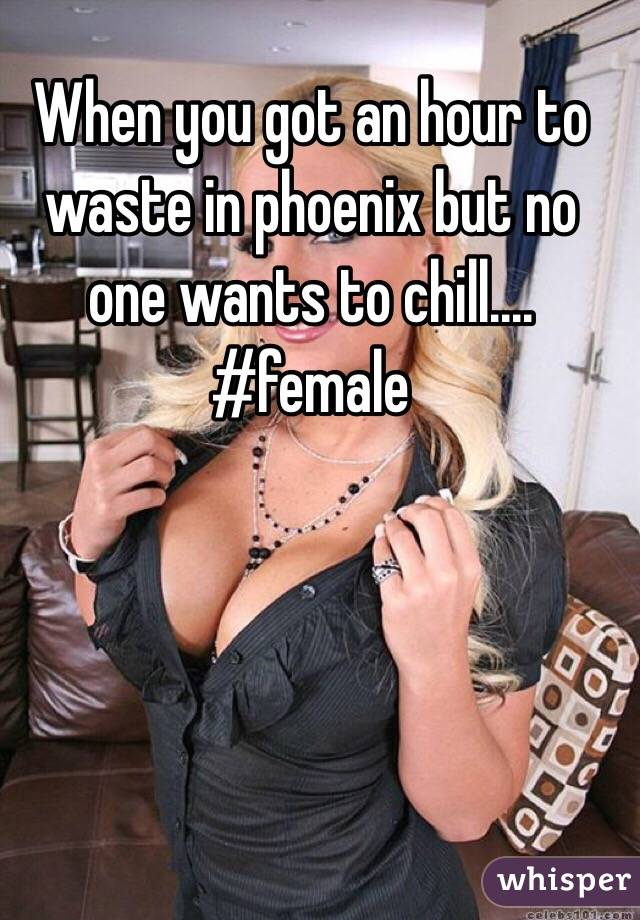 When you got an hour to waste in phoenix but no one wants to chill.... #female