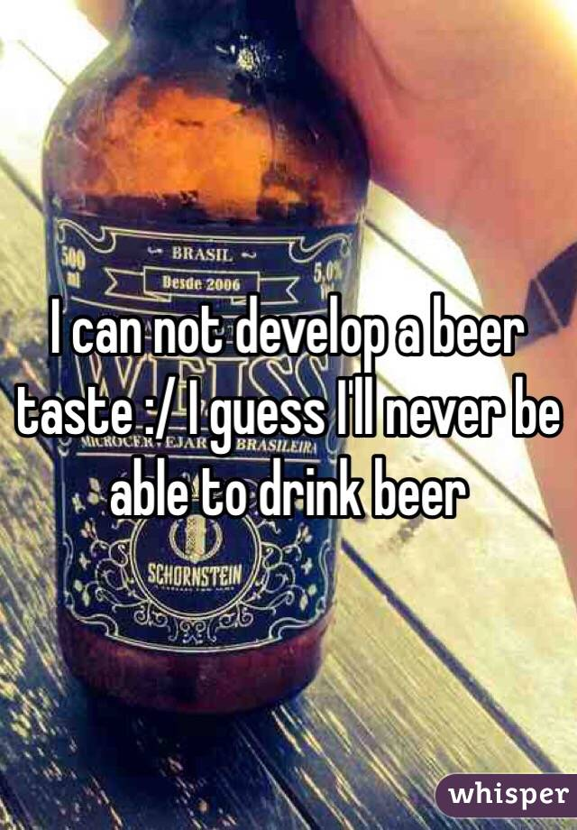 I can not develop a beer taste :/ I guess I'll never be able to drink beer