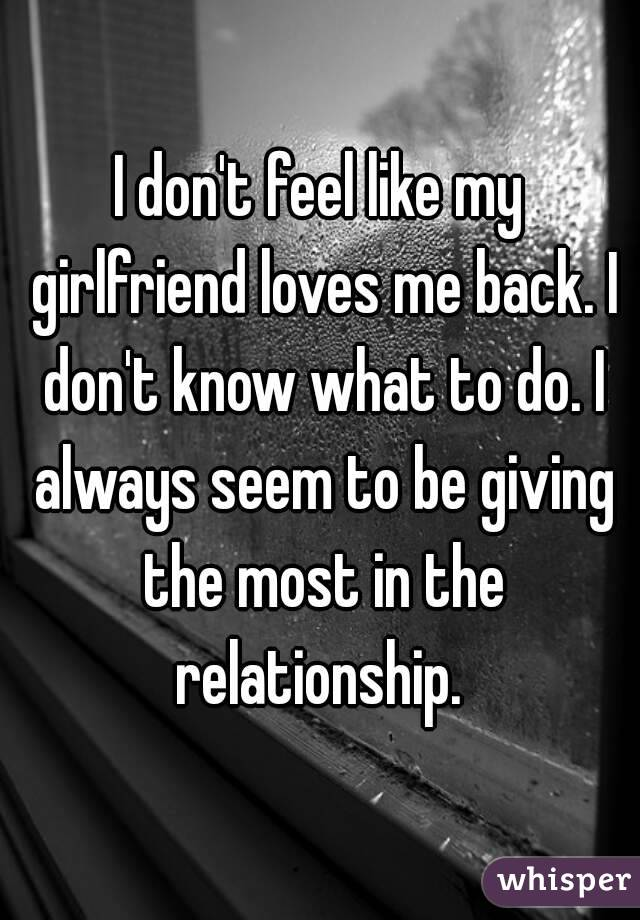 I don't feel like my girlfriend loves me back. I don't know what to do. I always seem to be giving the most in the relationship.