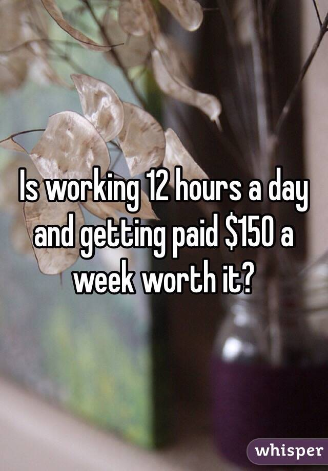 Is working 12 hours a day and getting paid $150 a week worth it?