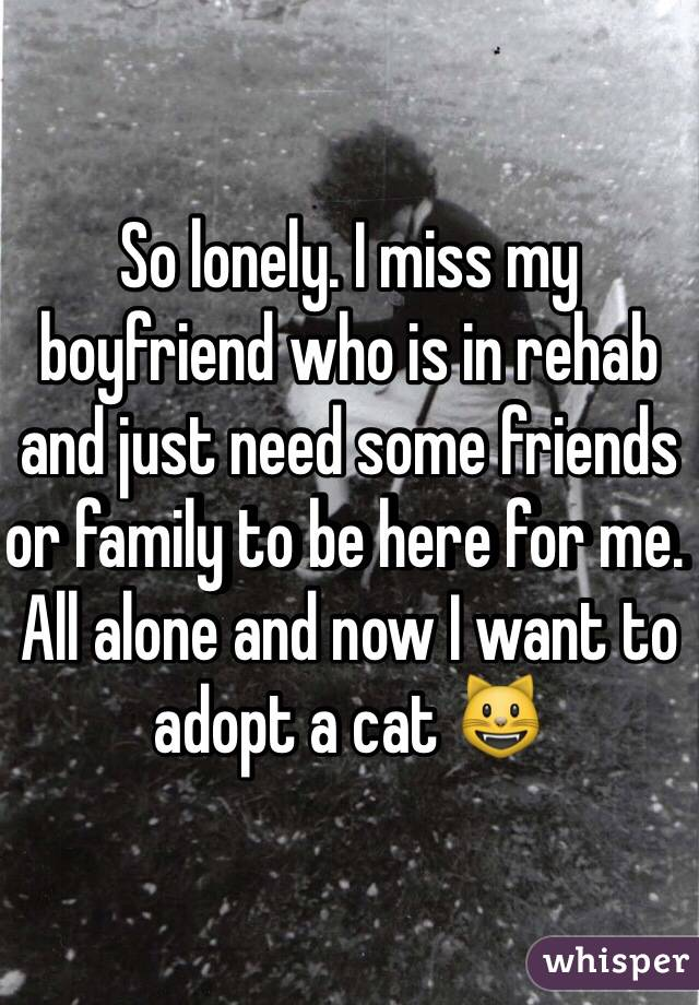 So lonely. I miss my boyfriend who is in rehab and just need some friends or family to be here for me. All alone and now I want to adopt a cat 😺