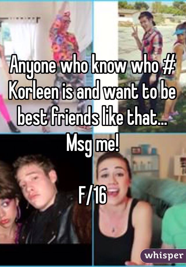 Anyone who know who # Korleen is and want to be best friends like that... Msg me!  F/16