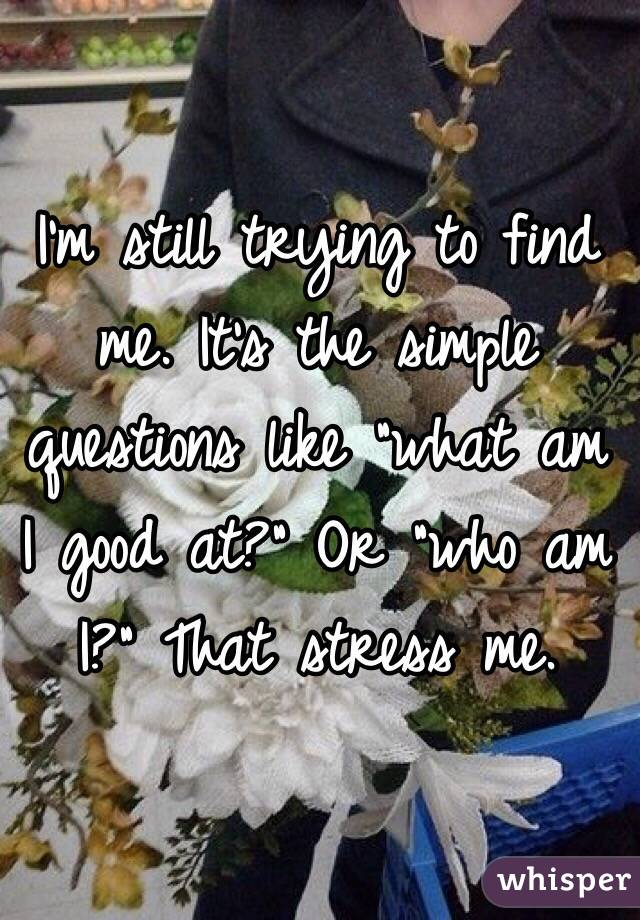 """I'm still trying to find me. It's the simple questions like """"what am I good at?"""" Or """"who am I?"""" That stress me."""