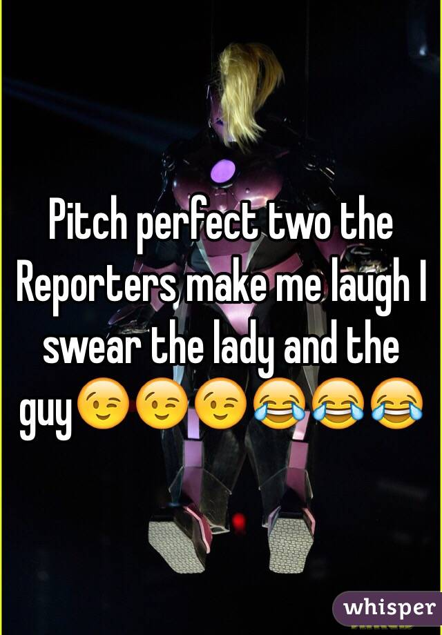 Pitch perfect two the Reporters make me laugh I swear the lady and the guy😉😉😉😂😂😂
