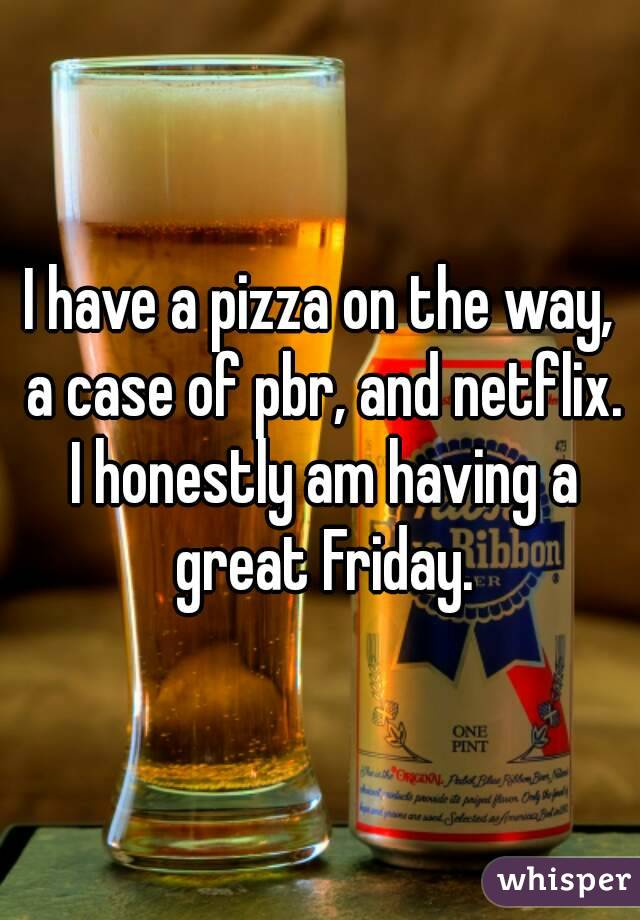 I have a pizza on the way, a case of pbr, and netflix. I honestly am having a great Friday.