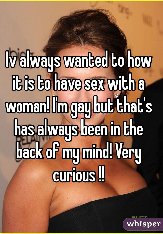 Iv always wanted to how it is to have sex with a woman! I'm gay but that's has always been in the back of my mind! Very curious !!