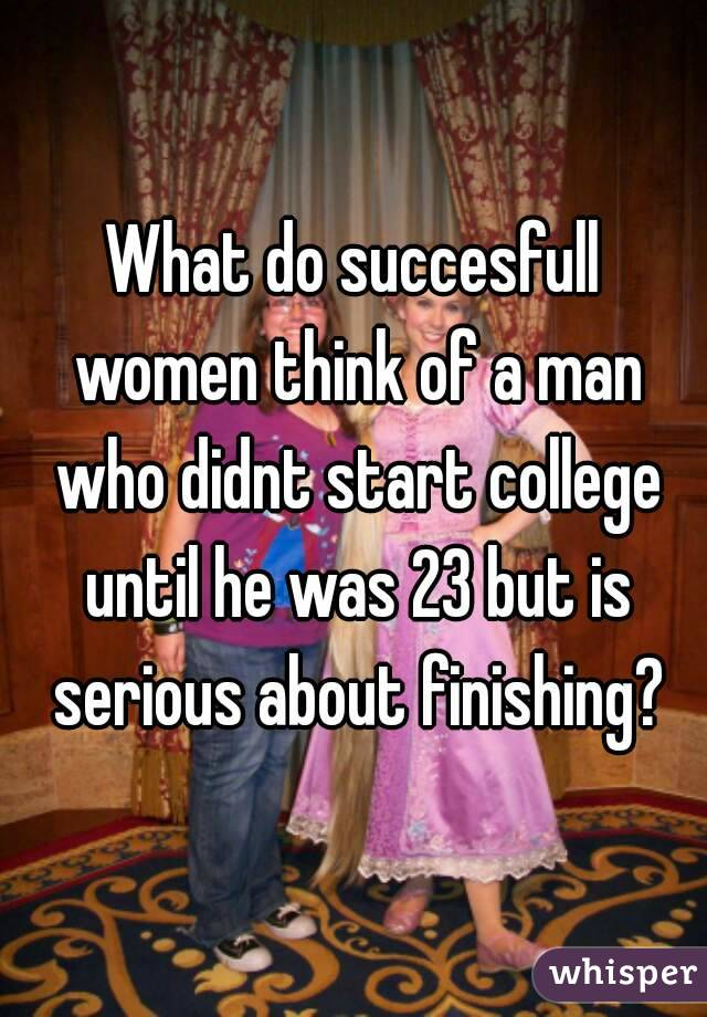 What do succesfull women think of a man who didnt start college until he was 23 but is serious about finishing?