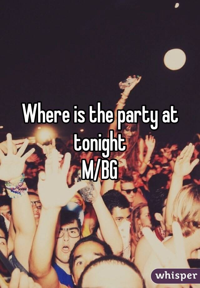 Where is the party at tonight M/BG
