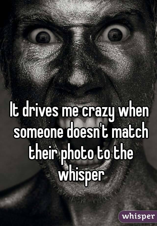 It drives me crazy when someone doesn't match their photo to the whisper