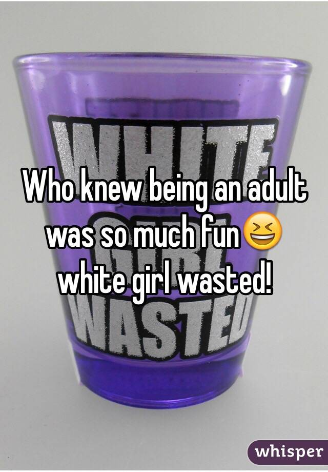 Who knew being an adult was so much fun😆 white girl wasted!