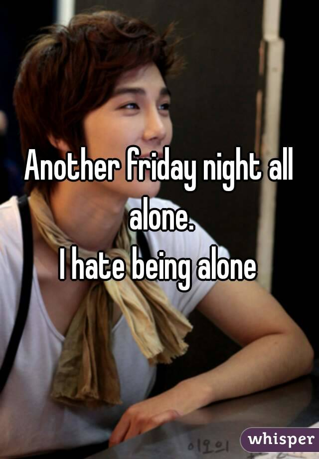 Another friday night all alone. I hate being alone
