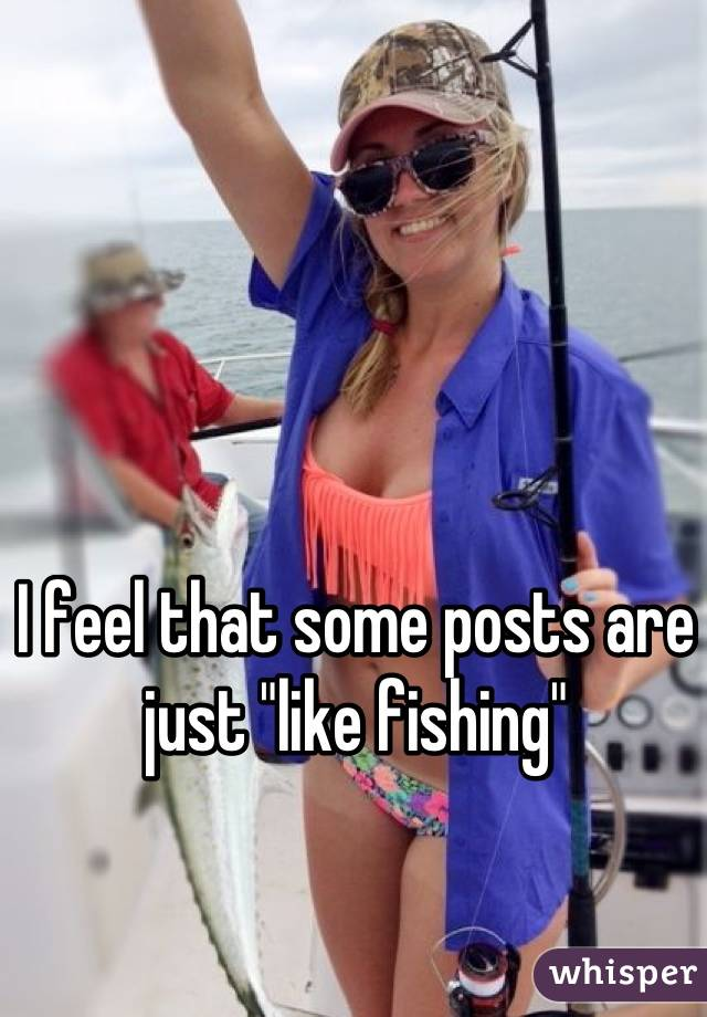 "I feel that some posts are just ""like fishing"""