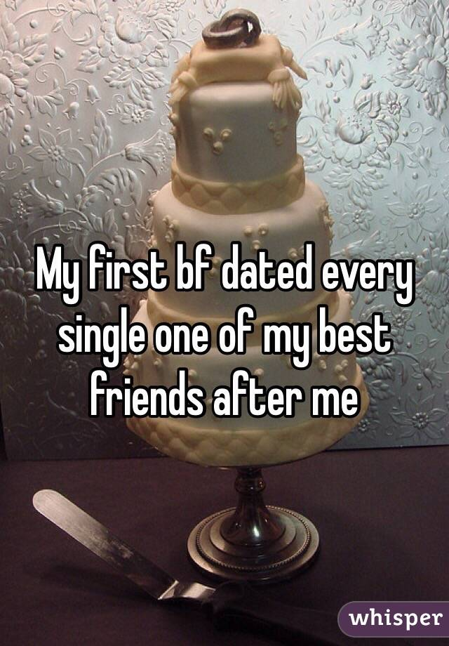 My first bf dated every single one of my best friends after me