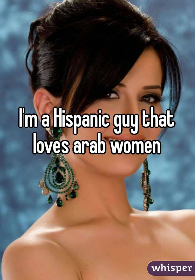 I'm a Hispanic guy that loves arab women