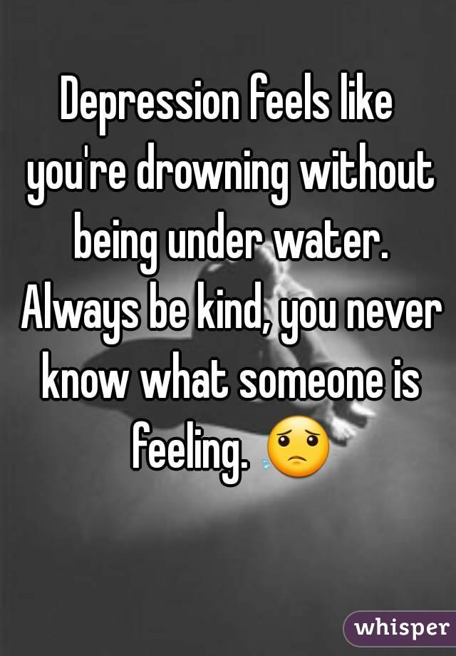 Depression feels like you're drowning without being under water. Always be kind, you never know what someone is feeling. 😟