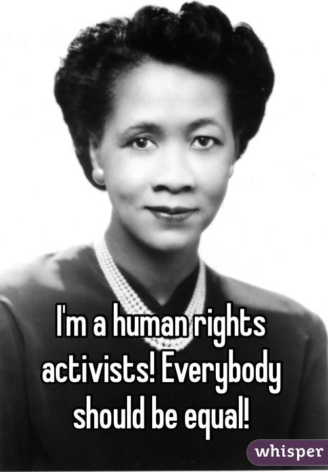 I'm a human rights activists! Everybody should be equal!