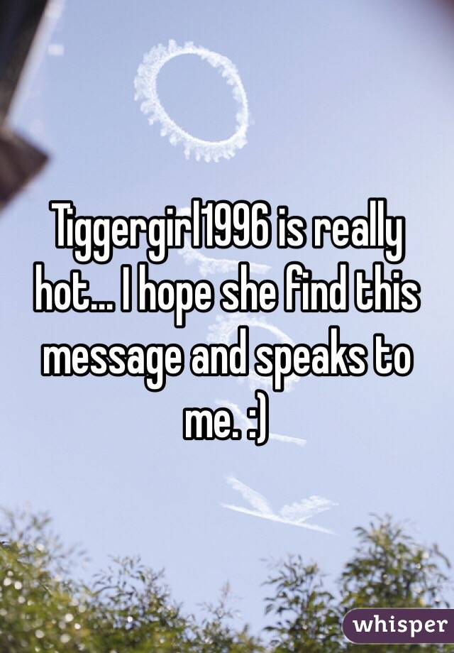 Tiggergirl1996 is really hot... I hope she find this message and speaks to me. :)