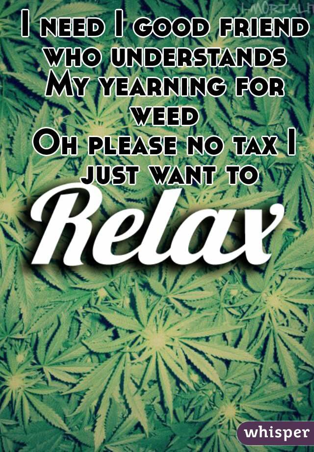 I need I good friend who understands  My yearning for weed  Oh please no tax I just want to