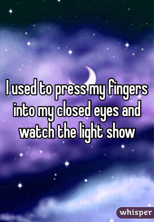 I used to press my fingers into my closed eyes and watch the light show