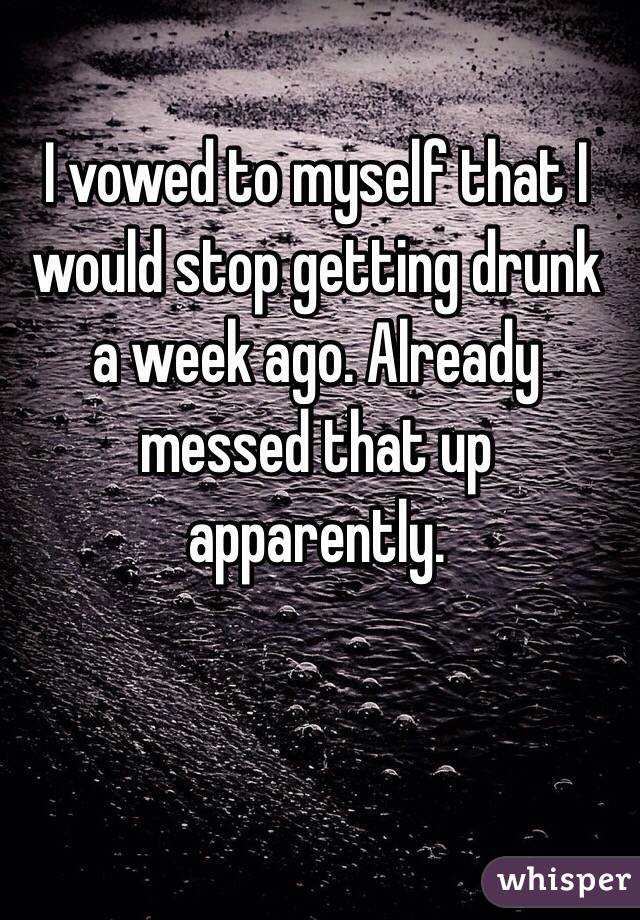 I vowed to myself that I would stop getting drunk a week ago. Already messed that up apparently.