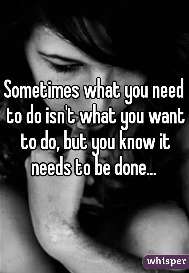 Sometimes what you need to do isn't what you want to do, but you know it needs to be done...