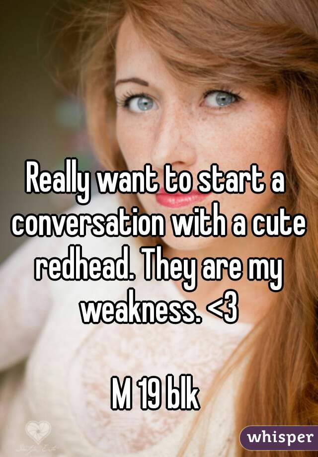 Really want to start a conversation with a cute redhead. They are my weakness. <3  M 19 blk