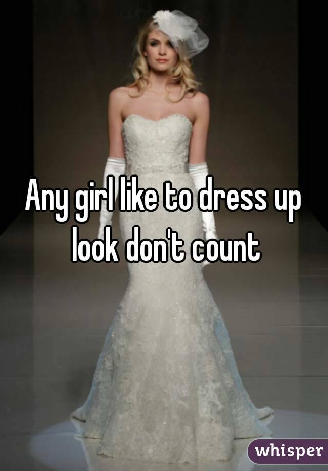 Any girl like to dress up look don't count