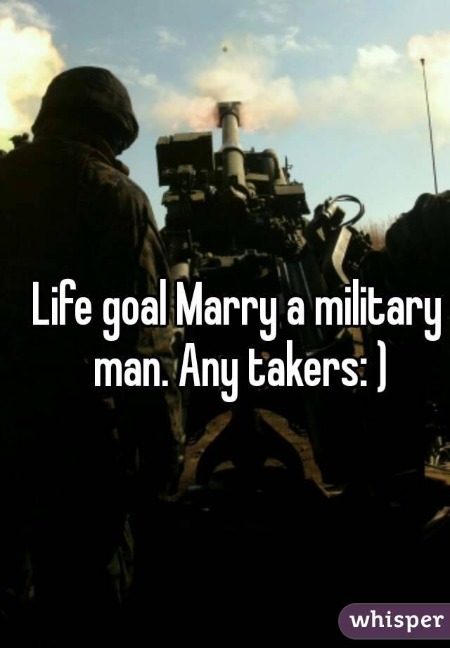 Life goal Marry a military man. Any takers: )