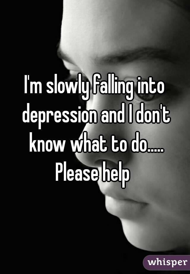 I'm slowly falling into depression and I don't know what to do..... Please help