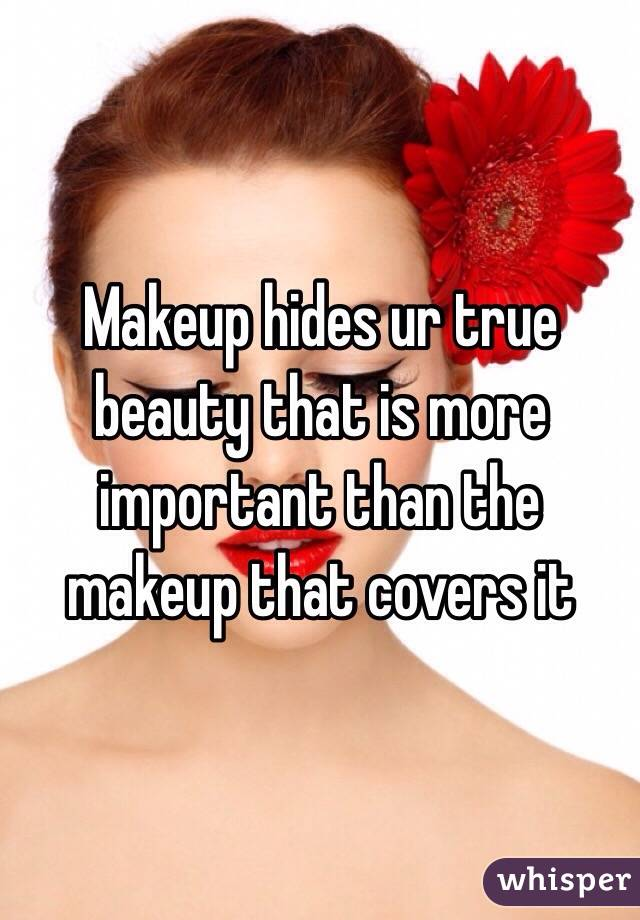 Makeup hides ur true beauty that is more important than the makeup that covers it