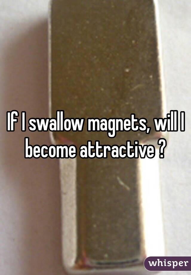 If I swallow magnets, will I become attractive ?