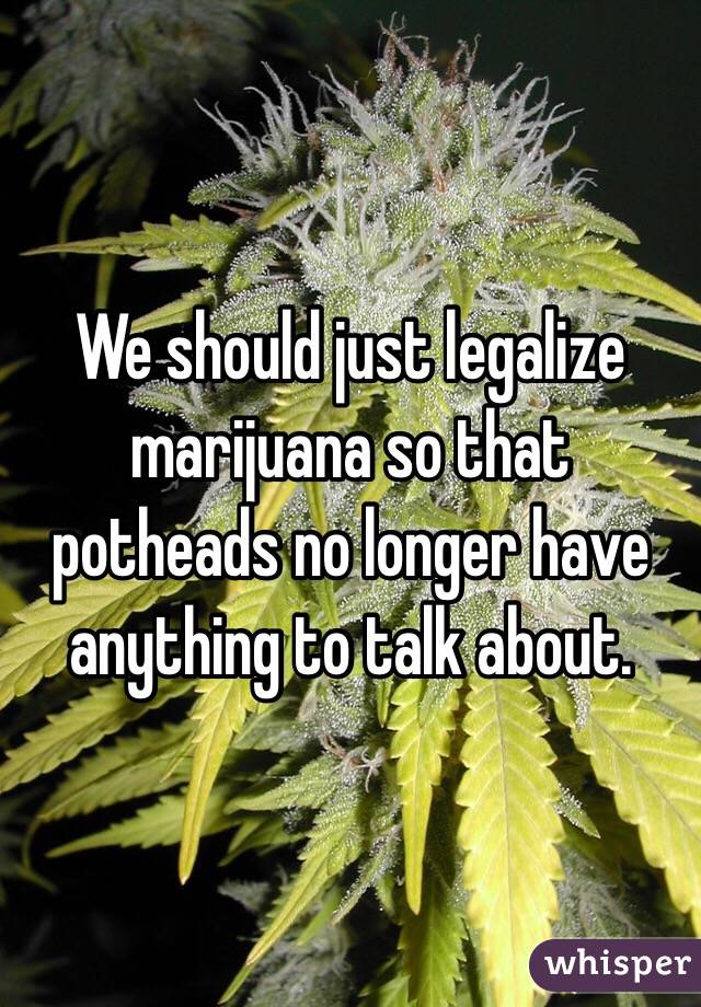 We should just legalize marijuana so that potheads no longer have anything to talk about.