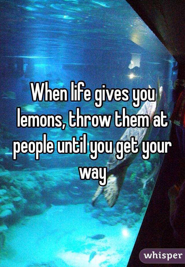 When life gives you lemons, throw them at people until you get your way